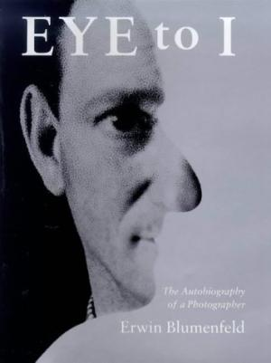 Eye to I: The Autobiography of a Photographer   Erwin Blumenfeld