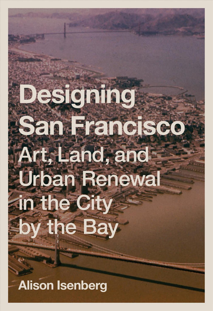 Designing San Francisco: Art, Land, and Urban Renewal in the City by the Bay.