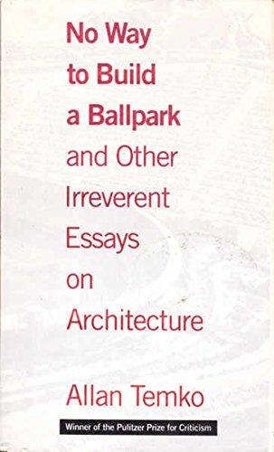 No Way to Build a Ballpark and Other Irreverent Essays on Architecture