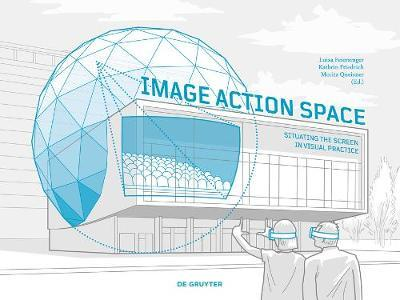 Image – Action – Space Situating the Screen in Visual Practice
