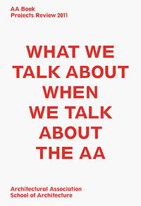 AA Book: Projects Review 2011. What We Talk About When We Talk About the AA