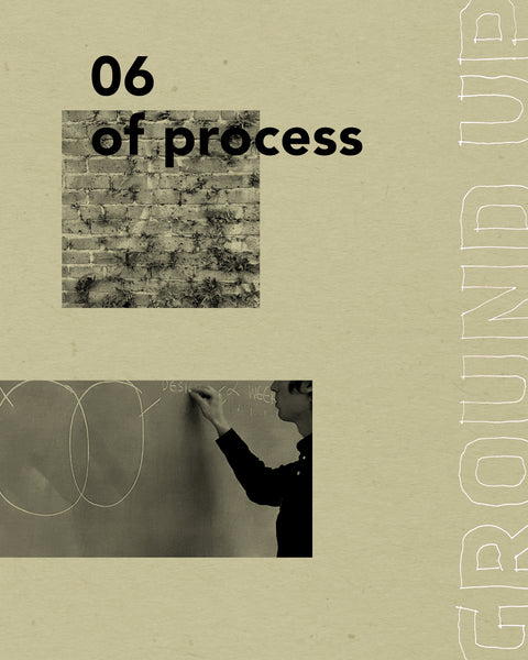 GROUND UP 06: OF PROCESS
