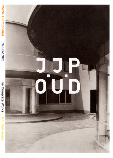 J.J.P Oud : A Poetic Functionalist 1963-1980 The Complete Works
