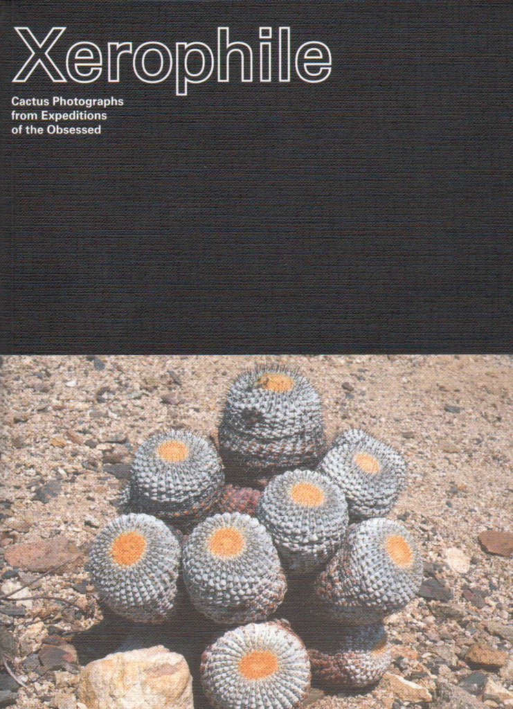 Xerophile: Cactus Photographs from Expeditions of the Obsessed