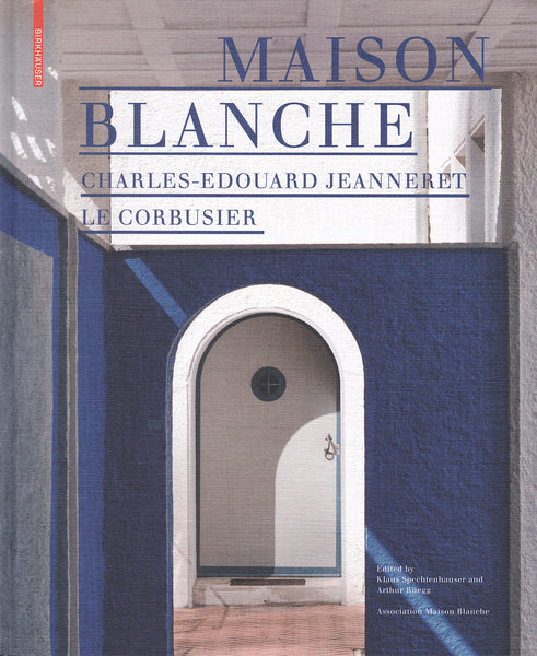 Maison Blanche – Charles-Edouard Jeanneret. Le Corbusier History and Restoration of the Villa Jeanneret-Perret 1912–2005
