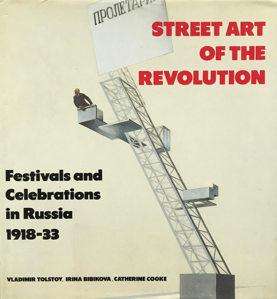 Street Art of the Revolution: Festivals and Celebrations in Russia, 1918-1933