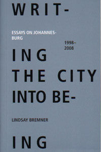Writing the City into Being: Essays on Johannesburg - 1998- 2008