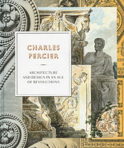 Charles Percier  Architecture and Design in an Age of Revolutions