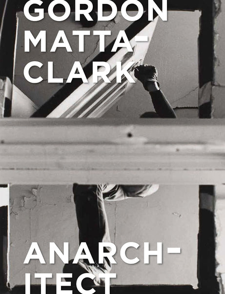 Gordon Matta-Clark: Anarchitect