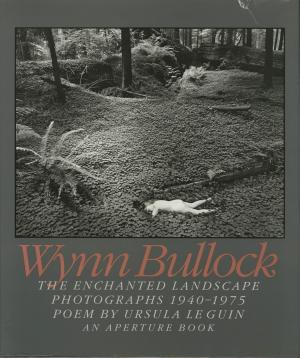 Wynn Bullock: The Enchanted Landscape Photographs 1940 - 1975.