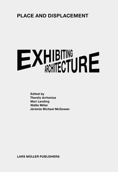 Place and Displacement: Exhibiting Architecture