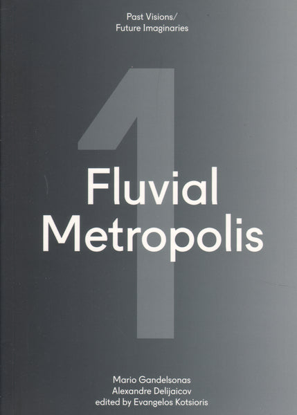 Fluvial Metropolis Past Visions/Future Imaginaries