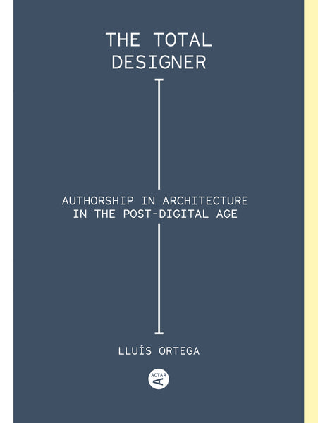 The Total Designer: Authorship in the Architecture of the Postdigital Age