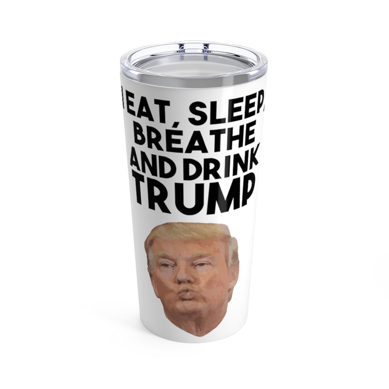I Eat, Sleep, Breathe and Drink Trump 20oz Tumbler
