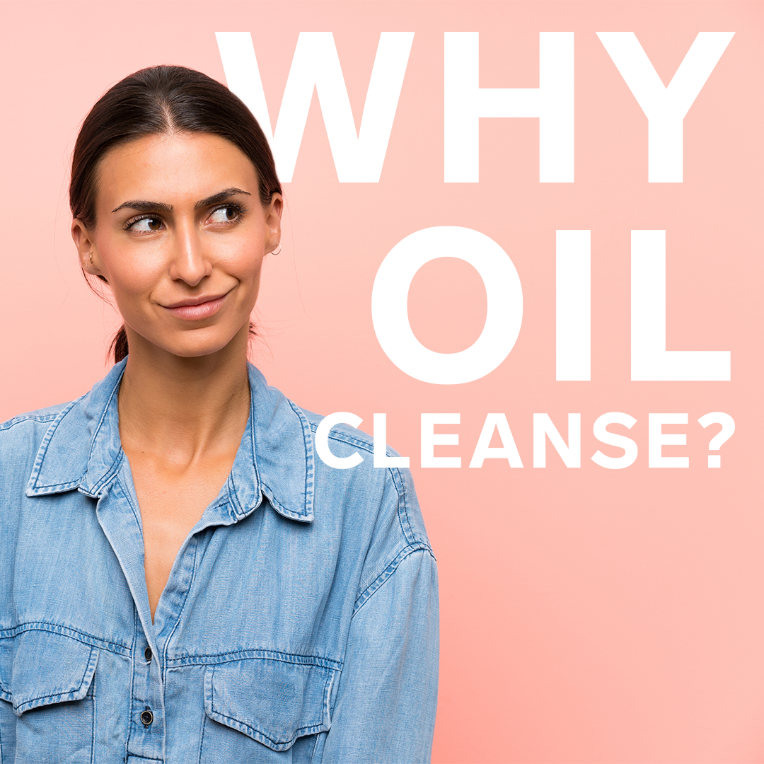 Why oil cleansing?