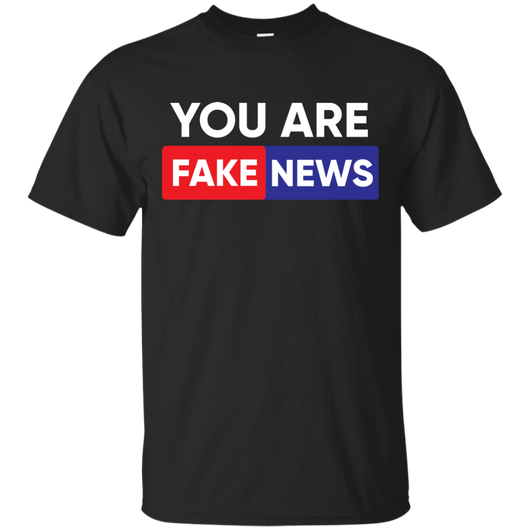 Gift for Men Who Have Everything, You Are Fake News, T Shirt cc2