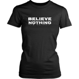 Believe Nothing Women T Shirt