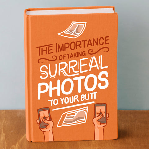 FUNNY GAG GIFT - ABSURD NOTEBOOK TO PRANK YOUR FRIENDS - The Importance Of Taking Surreal Photos To Your Butt