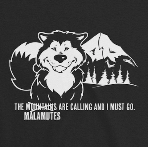 The Malamutes Are Calling Me and I Must Go - Alaskan Malamute Art, Shirts or Mugs