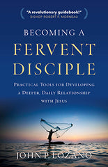 Becoming a Fervent Disciple - Practical Tools for Developing a Deeper, Daily Relationship with Jesus