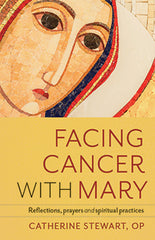 Facing Cancer with Mary – Reflections, Prayers and Spiritual Practices