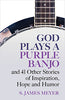 GOD PLAYS A PURPLE BANJO and 41 Other Stories of Inspiration, Hope, and Humor