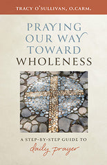 Praying Our Way Toward Wholeness – A Step by Step Guide to Daily Prayer