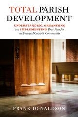 Total Parish Development - Understanding, Organizing and Implementing Your Plan for an Engaged Catholic Community