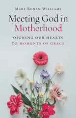 Meeting God in Motherhood: Opening Our Hearts to Moments of Grace