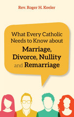 What Every Catholic Needs to Know About Marriage, Divorce, Nullity, and Remarriage