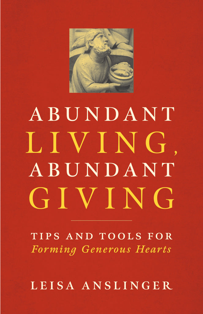 Abundant Living, Abundant Giving: Tips and Tools for Forming Generous Hearts