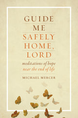 Guide Me Safely Home, Lord - Meditations of Hope Near the End of Life