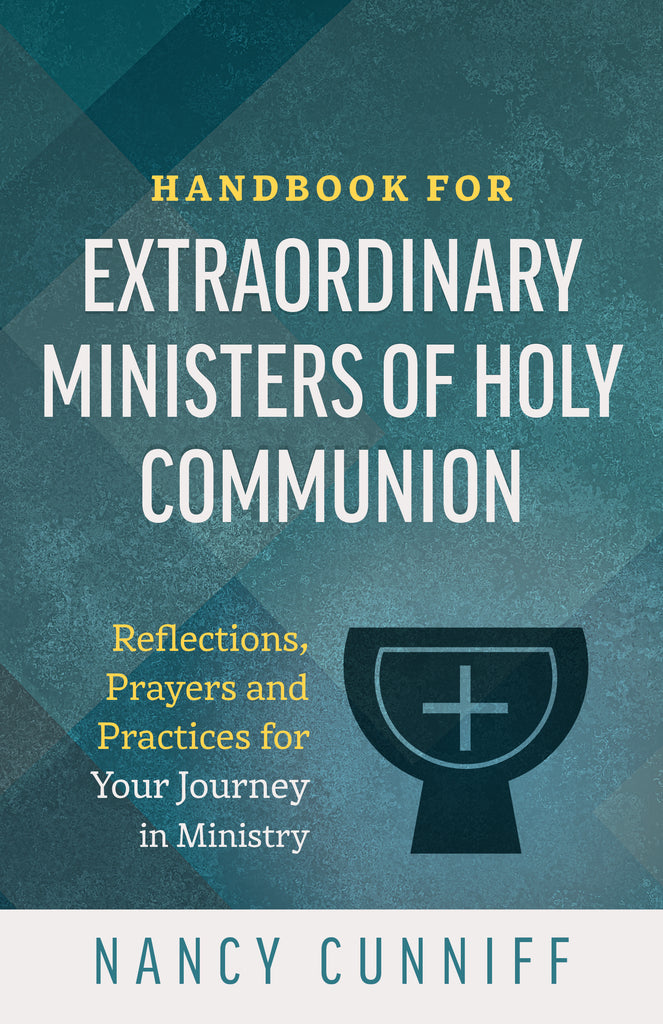 Handbook for Extraordinary Ministers of Holy Communion: Reflections, Prayers and Practices for Your Journey in Ministry