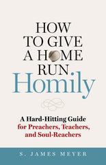 How to Give a Home Run Homily: A Hard-Hitting Guide for Preachers, Teachers, and Soul-Reachers