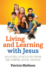 Living and Learning with Jesus: Reflections, Activities and Prayers for Forming Joyful Disciples