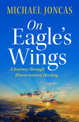 On Eagles Wings : A Journey Through Illness Toward Healing