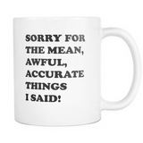 Novelty Coffee Mug with the saying Sorry for the mean, awful, accurate things I said.