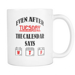 Even after Tuesday the calendar says W T F Funny novelty Mug