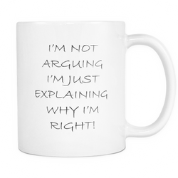 Funny Office Coffee Mug - I'm not arguing i'm just explaining why im right