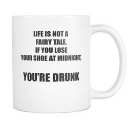 Novelty Coffee Mug - Life is not a fairy tale. if you lose your shoe at midnight, you're drunk slogan