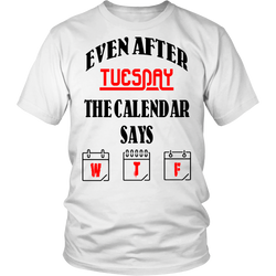 Even after Tuesday the calendar says W T F T-Shirt