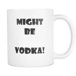 Might be Vodka - Novelty coffee mug gift for a friend or best friend - 11oz white dishwasher safe ceramic