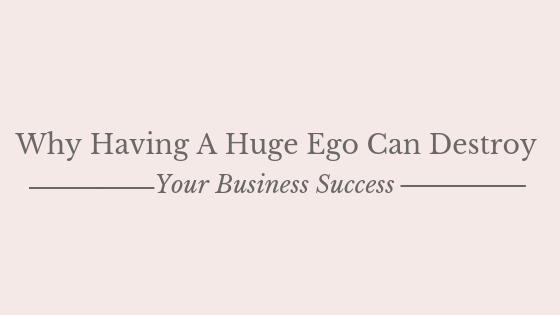 Why Having A Huge Ego Can Destroy Your Business Success