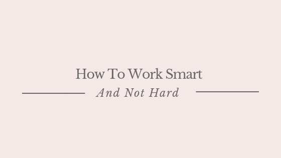 How To Work Smart And Not Hard