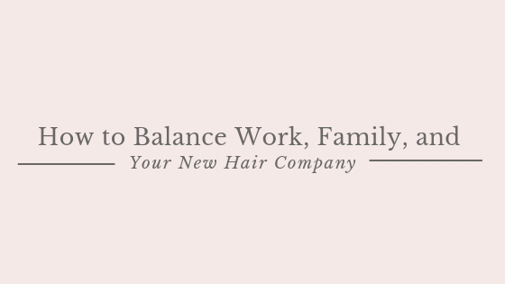 How to Balance Work, Family, and Your New Hair Company