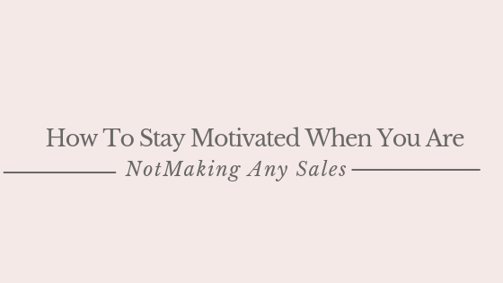 How To Stay Motivated When You Are Not Making Any Sales