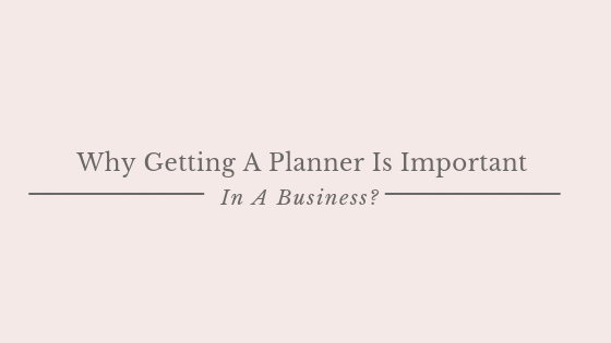 Why Getting A Planner Is Important In A Business?