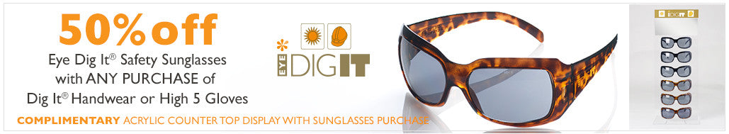 Buy Dig It Handwear or High 5 and get 50% off Eye Dig It Safety Sunglasses and acrylic holder