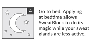 Step Four. Go to bed. Applying at bedtime allows SweatBlock to do its magic while your sweat glands are less active.