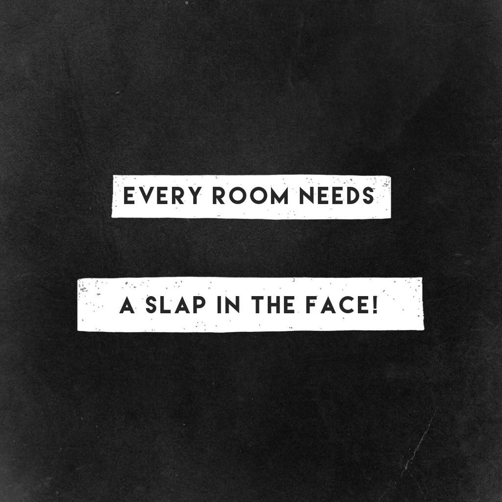 Every Room Needs a Slap In The Face